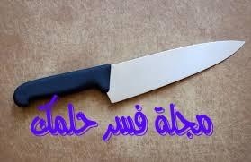 تفسير السكين للمرأة المتزوجة والعزباء في الحلم والمنام لابن سيرين
