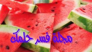 حلم البطيخ للمرأة المتزوجة والعزباء في المنام لابن سيرين