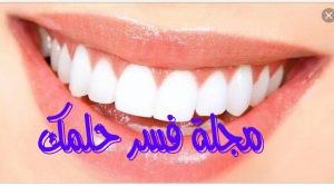 تفسير حلم الأسنان في المنام